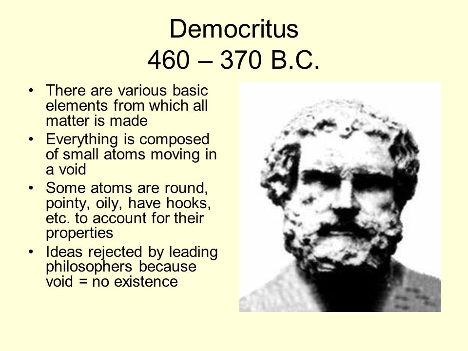 Democritus 460 – 370 B.C. There are various basic elements from which all matter is made Everything is composed of small atoms moving in a void Some a