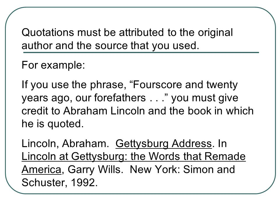 Quotations must be attributed to the original author and the source that you used. For example: If you use the phrase, Fourscore and twenty years ago,