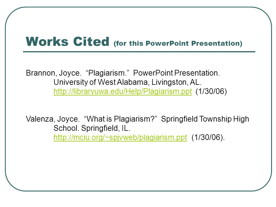 Works Cited (for this PowerPoint Presentation) Brannon, Joyce. Plagiarism. PowerPoint Presentation. University of West Alabama, Livingston, AL. http:/