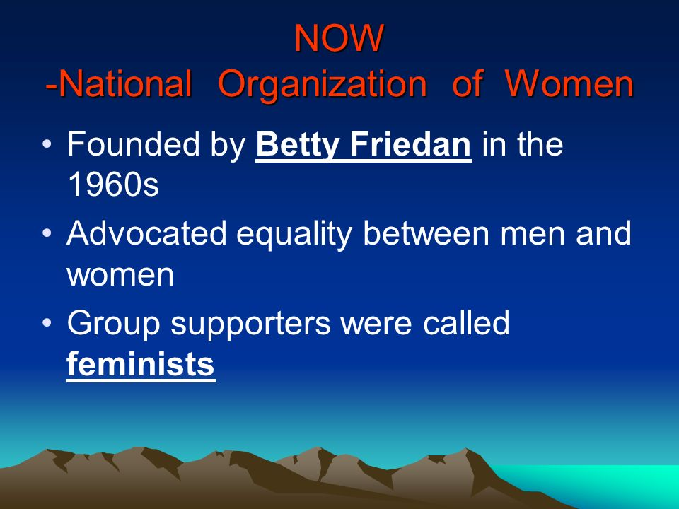 NOW -National Organization of Women Founded by Betty Friedan in the 1960s Advocated equality between men and women Group supporters were called femini