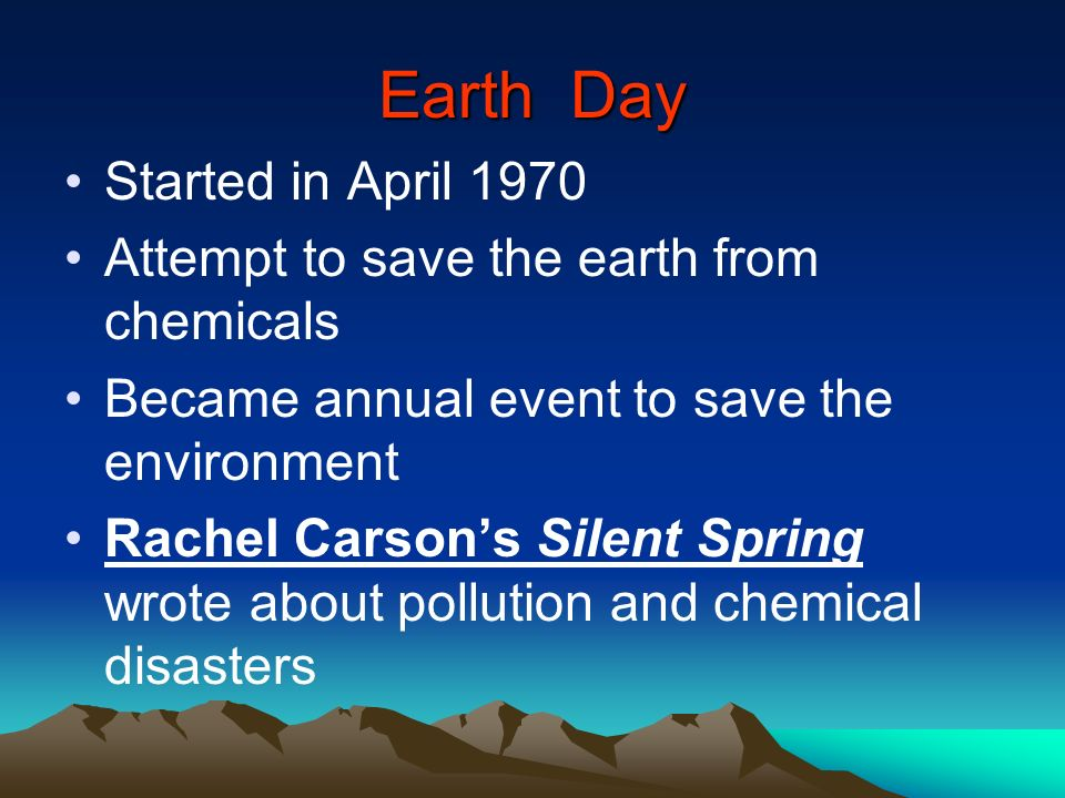 Earth Day Started in April 1970 Attempt to save the earth from chemicals Became annual event to save the environment Rachel Carsons Silent Spring wrot