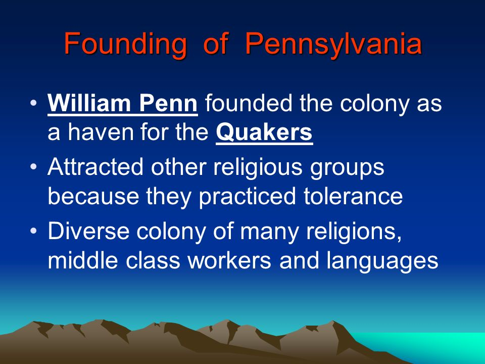 Founding of Pennsylvania William Penn founded the colony as a haven for the Quakers Attracted other religious groups because they practiced tolerance