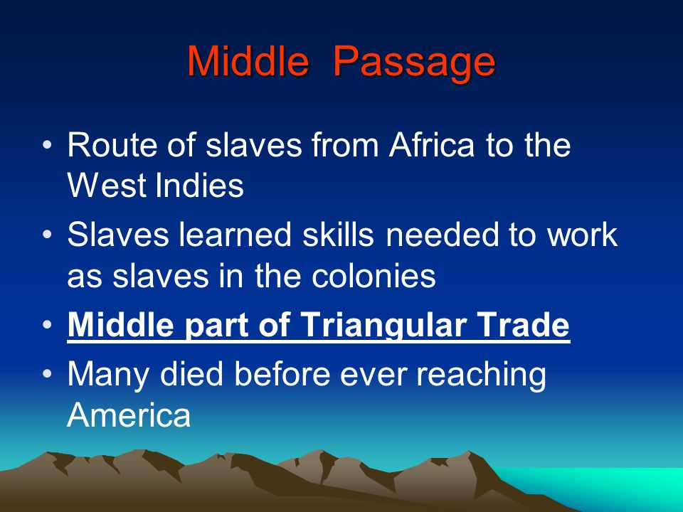 Middle Passage Route of slaves from Africa to the West Indies Slaves learned skills needed to work as slaves in the colonies Middle part of Triangular