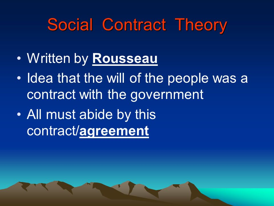 Social Contract Theory Written by Rousseau Idea that the will of the people was a contract with the government All must abide by this contract/agreeme