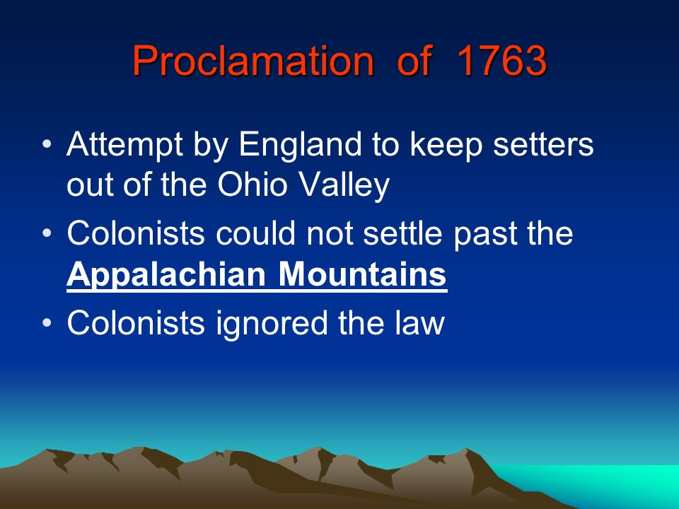 Proclamation of 1763 Attempt by England to keep setters out of the Ohio Valley Colonists could not settle past the Appalachian Mountains Colonists ign