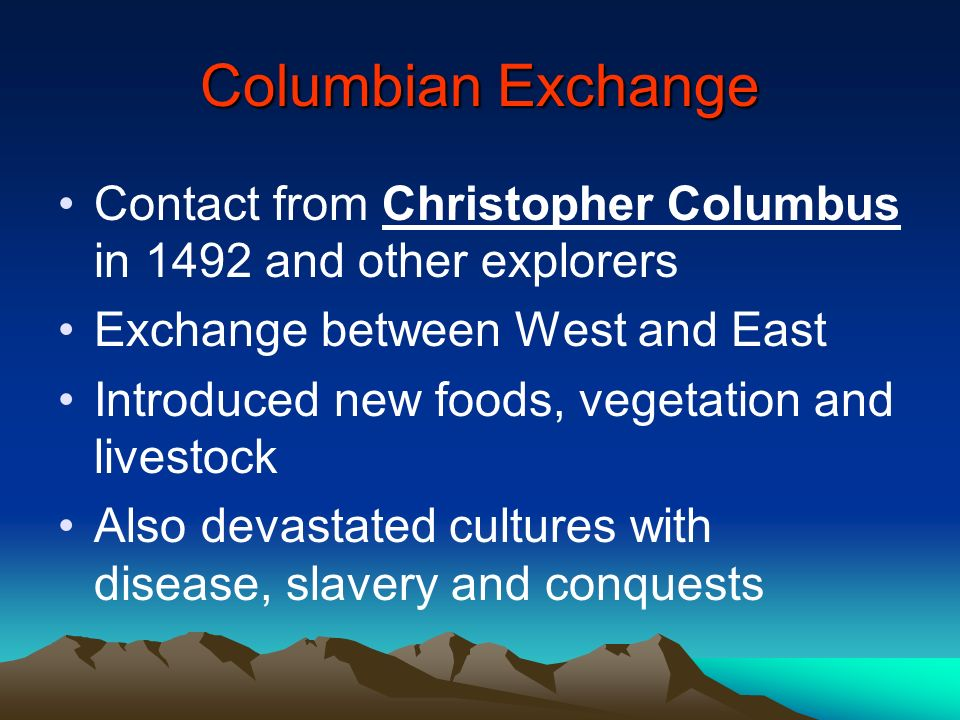 Columbian Exchange Contact from Christopher Columbus in 1492 and other explorers Exchange between West and East Introduced new foods, vegetation and l