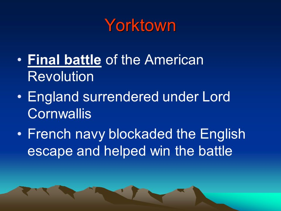 Yorktown Final battle of the American Revolution England surrendered under Lord Cornwallis French navy blockaded the English escape and helped win the
