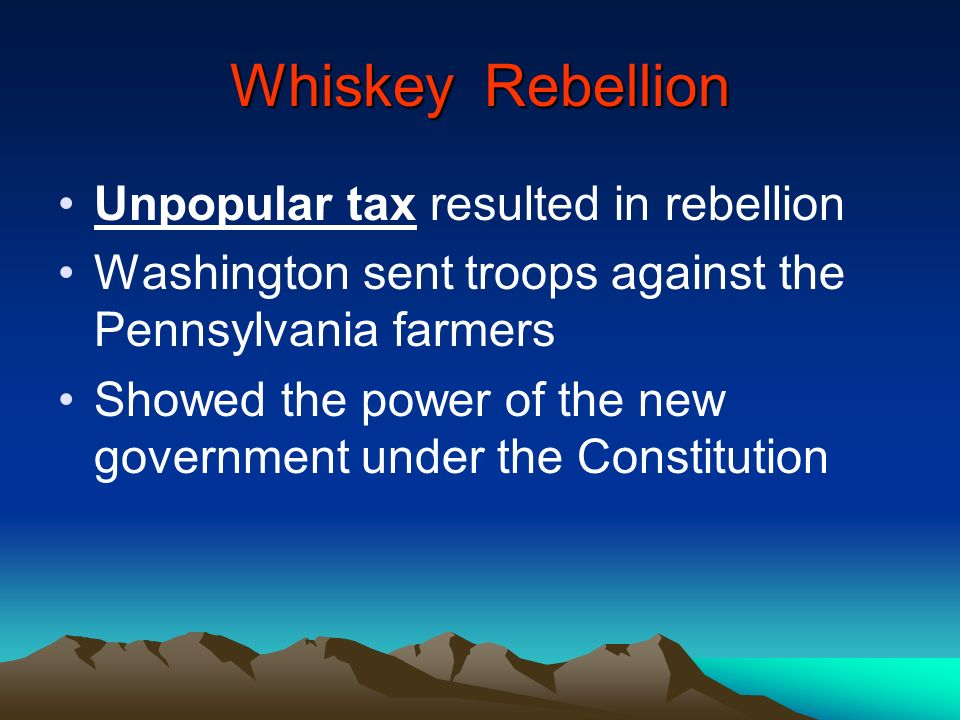 Whiskey Rebellion Unpopular tax resulted in rebellion Washington sent troops against the Pennsylvania farmers Showed the power of the new government u