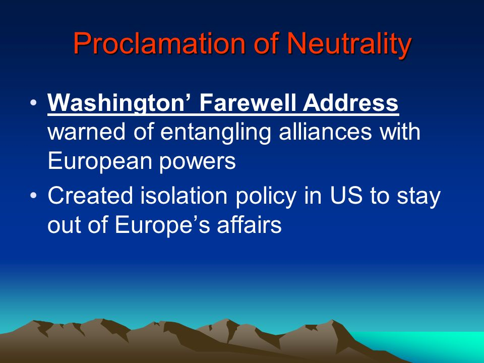 Proclamation of Neutrality Washington Farewell Address warned of entangling alliances with European powers Created isolation policy in US to stay out