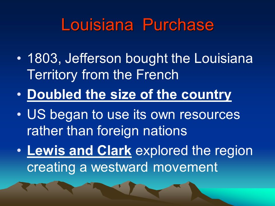 Louisiana Purchase 1803, Jefferson bought the Louisiana Territory from the French Doubled the size of the country US began to use its own resources ra