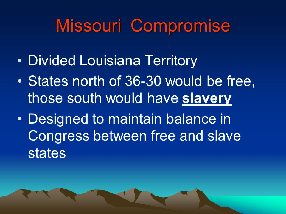 Missouri Compromise Divided Louisiana Territory States north of 36-30 would be free, those south would have slavery Designed to maintain balance in Co