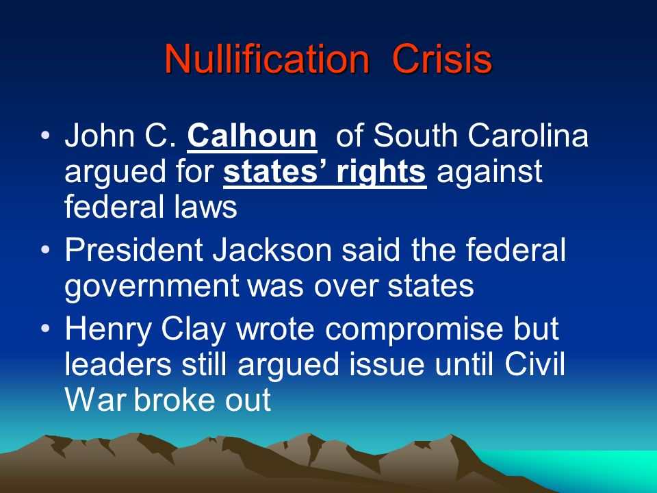 Nullification Crisis John C. Calhoun of South Carolina argued for states rights against federal laws President Jackson said the federal government was