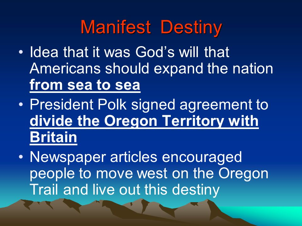 Manifest Destiny Idea that it was Gods will that Americans should expand the nation from sea to sea President Polk signed agreement to divide the Oreg
