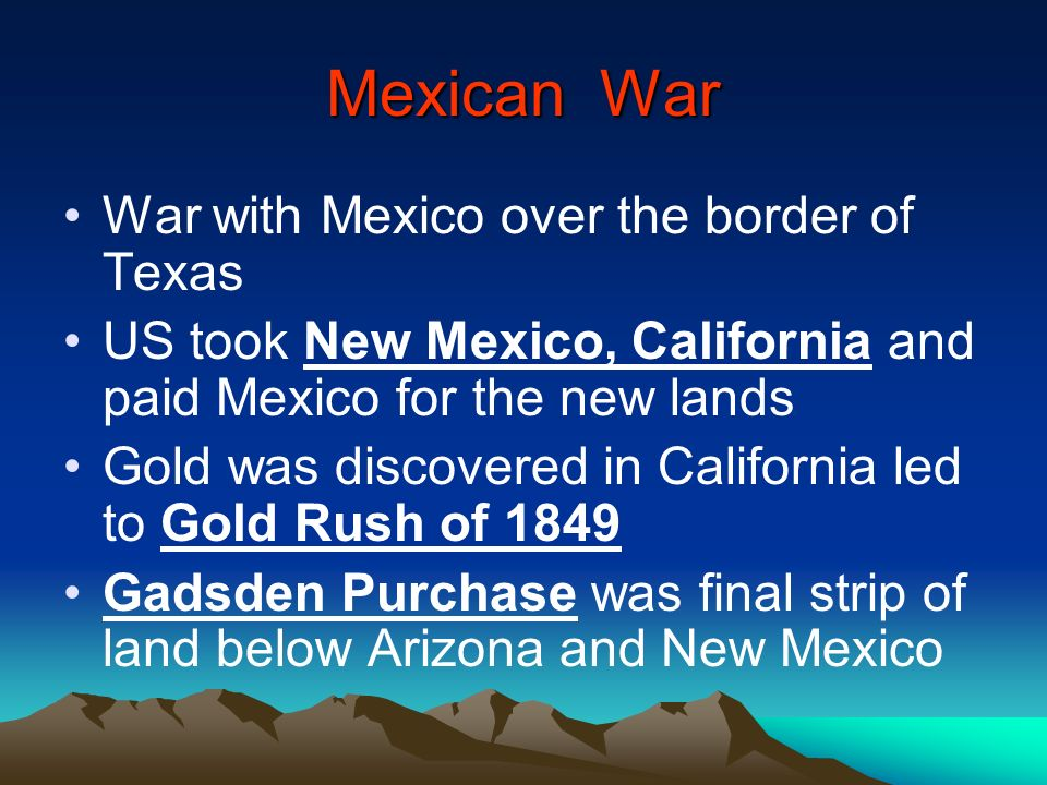 Mexican War War with Mexico over the border of Texas US took New Mexico, California and paid Mexico for the new lands Gold was discovered in Californi