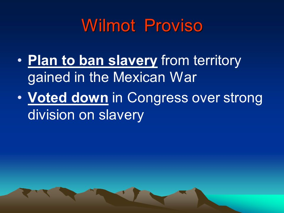 Wilmot Proviso Plan to ban slavery from territory gained in the Mexican War Voted down in Congress over strong division on slavery