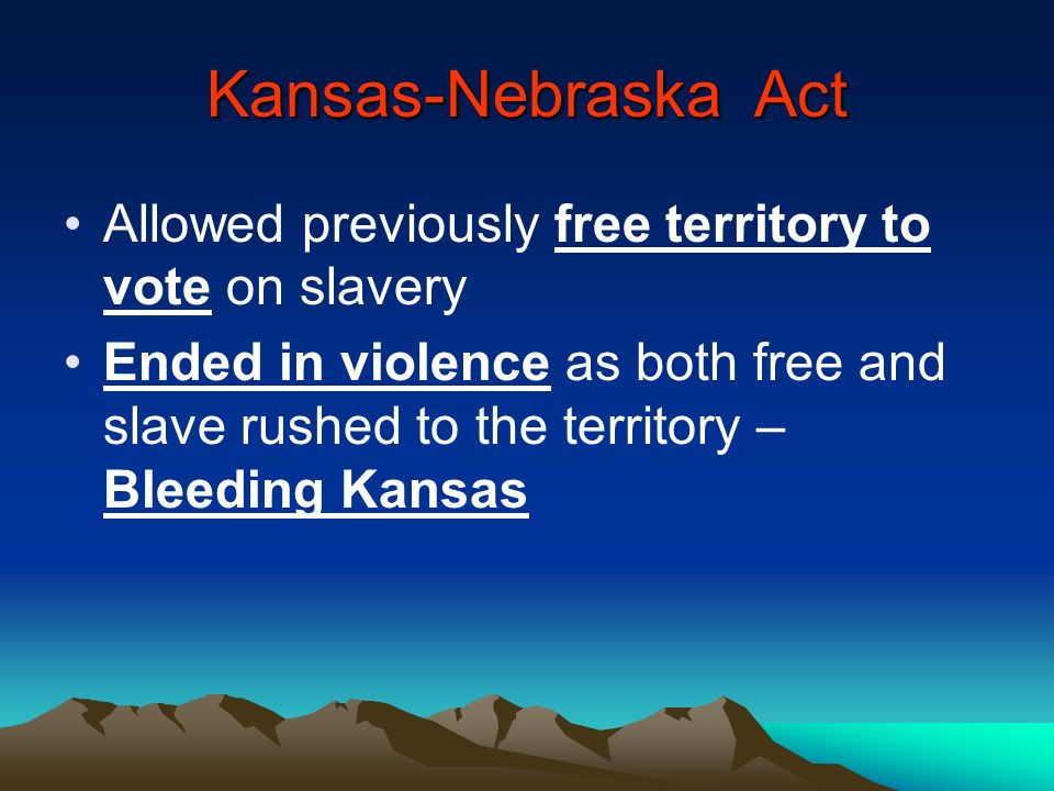 Kansas-Nebraska Act Allowed previously free territory to vote on slavery Ended in violence as both free and slave rushed to the territory – Bleeding K