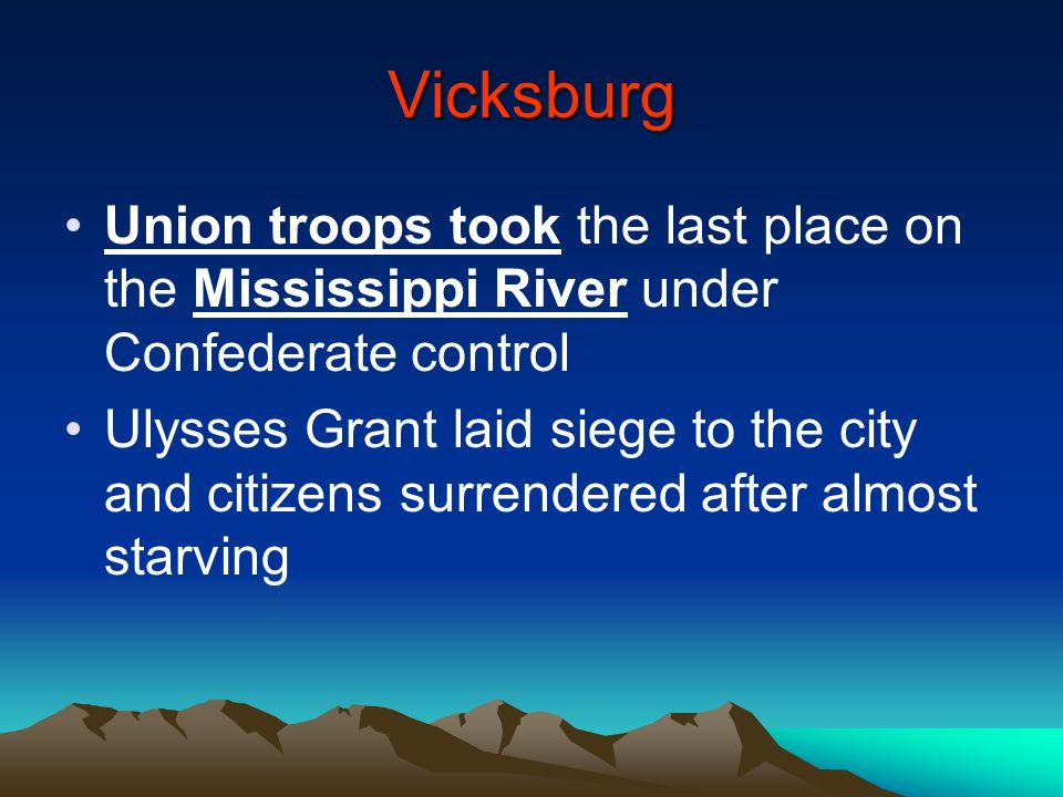 Vicksburg Union troops took the last place on the Mississippi River under Confederate control Ulysses Grant laid siege to the city and citizens surren