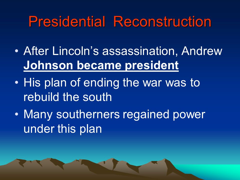 Presidential Reconstruction After Lincolns assassination, Andrew Johnson became president His plan of ending the war was to rebuild the south Many sou