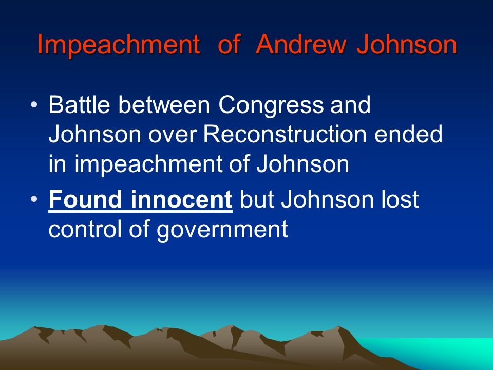 Impeachment of Andrew Johnson Battle between Congress and Johnson over Reconstruction ended in impeachment of Johnson Found innocent but Johnson lost