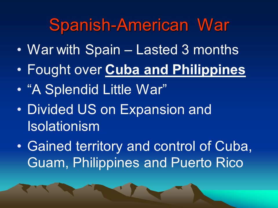 Spanish-American War War with Spain – Lasted 3 months Fought over Cuba and Philippines A Splendid Little War Divided US on Expansion and Isolationism