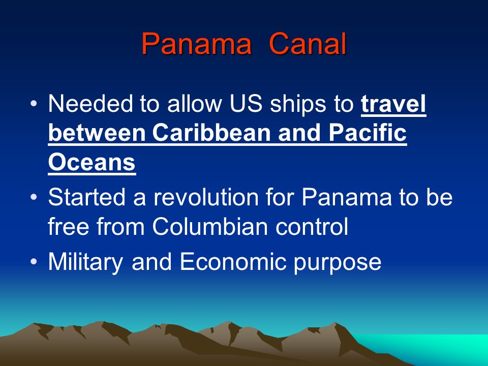 Panama Canal Needed to allow US ships to travel between Caribbean and Pacific Oceans Started a revolution for Panama to be free from Columbian control