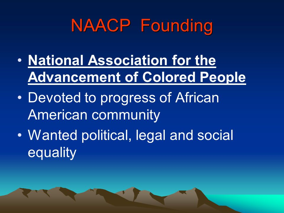 NAACP Founding National Association for the Advancement of Colored People Devoted to progress of African American community Wanted political, legal an