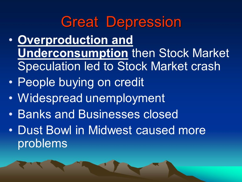 Great Depression Overproduction and Underconsumption then Stock Market Speculation led to Stock Market crash People buying on credit Widespread unempl