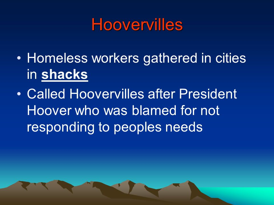 Hoovervilles Homeless workers gathered in cities in shacks Called Hoovervilles after President Hoover who was blamed for not responding to peoples nee