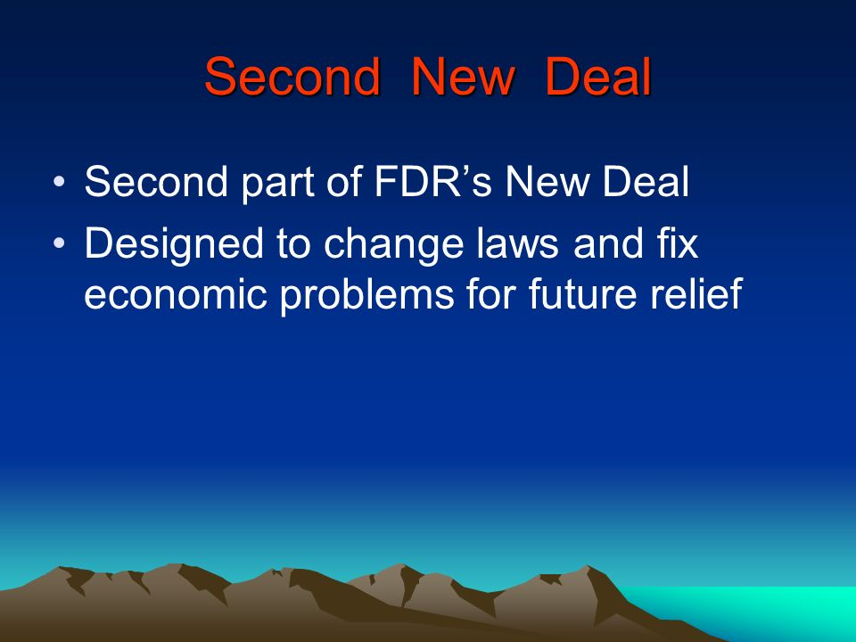 Second New Deal Second part of FDRs New Deal Designed to change laws and fix economic problems for future relief