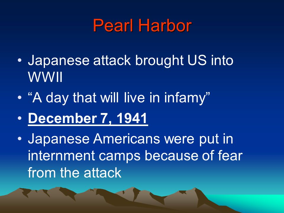 Pearl Harbor Japanese attack brought US into WWII A day that will live in infamy December 7, 1941 Japanese Americans were put in internment camps beca