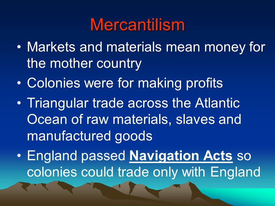 Mercantilism Markets and materials mean money for the mother country Colonies were for making profits Triangular trade across the Atlantic Ocean of ra