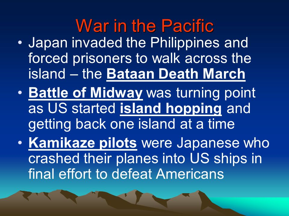 War in the Pacific Japan invaded the Philippines and forced prisoners to walk across the island – the Bataan Death March Battle of Midway was turning