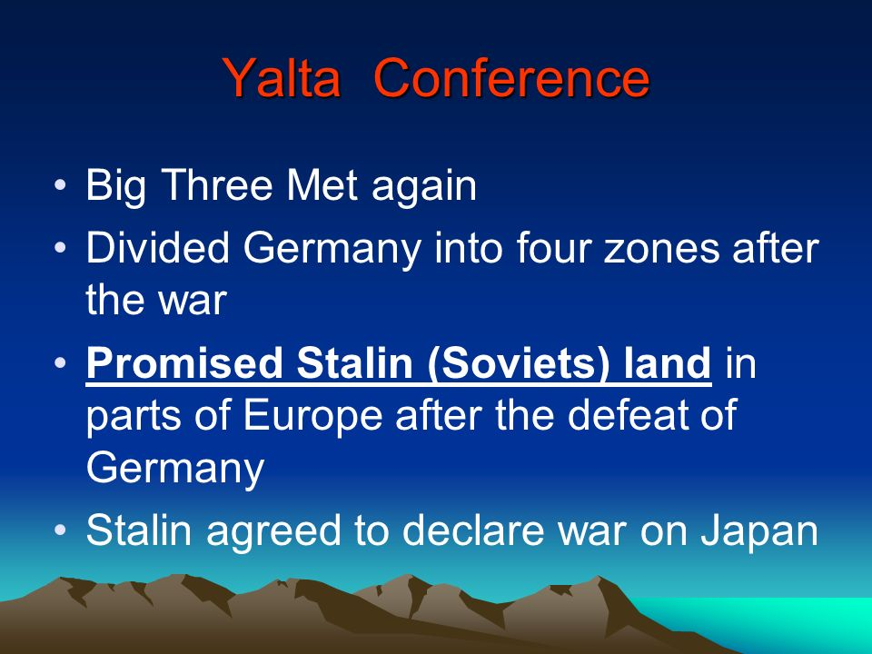 Yalta Conference Big Three Met again Divided Germany into four zones after the war Promised Stalin (Soviets) land in parts of Europe after the defeat