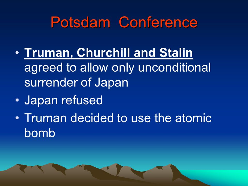 Potsdam Conference Truman, Churchill and Stalin agreed to allow only unconditional surrender of Japan Japan refused Truman decided to use the atomic b