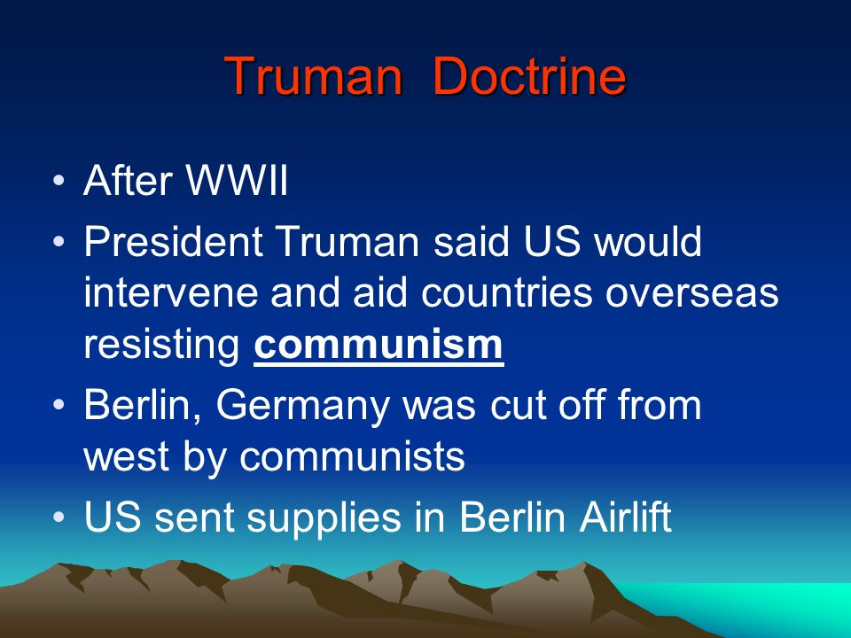 Truman Doctrine After WWII President Truman said US would intervene and aid countries overseas resisting communism Berlin, Germany was cut off from we