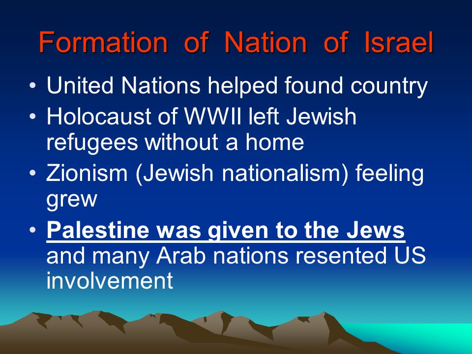 Formation of Nation of Israel United Nations helped found country Holocaust of WWII left Jewish refugees without a home Zionism (Jewish nationalism) f