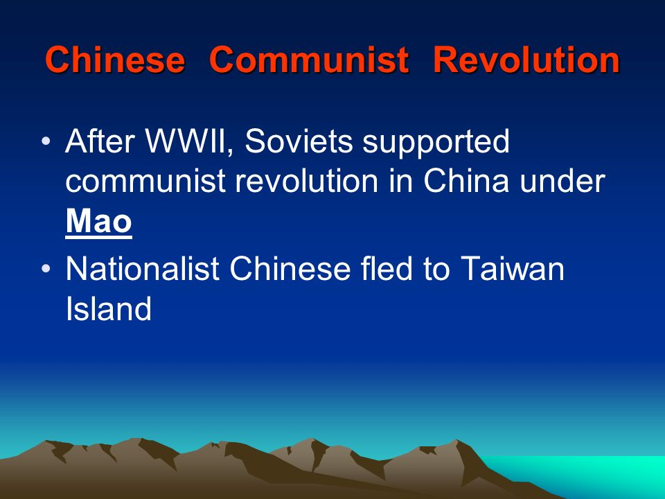 Chinese Communist Revolution After WWII, Soviets supported communist revolution in China under Mao Nationalist Chinese fled to Taiwan Island