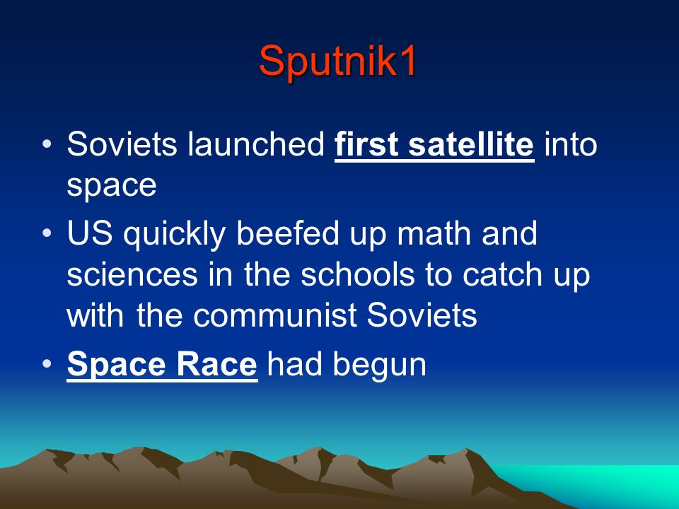 Sputnik1 Soviets launched first satellite into space US quickly beefed up math and sciences in the schools to catch up with the communist Soviets Spac