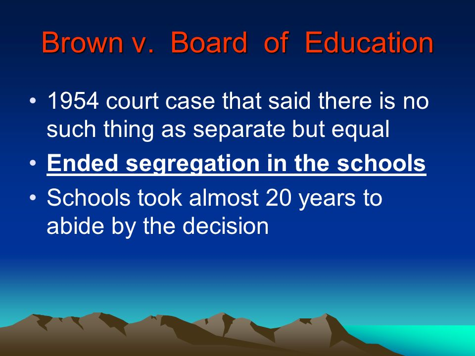 Brown v. Board of Education 1954 court case that said there is no such thing as separate but equal Ended segregation in the schools Schools took almos