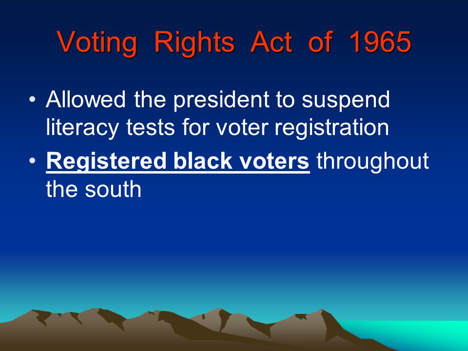 Voting Rights Act of 1965 Allowed the president to suspend literacy tests for voter registration Registered black voters throughout the south