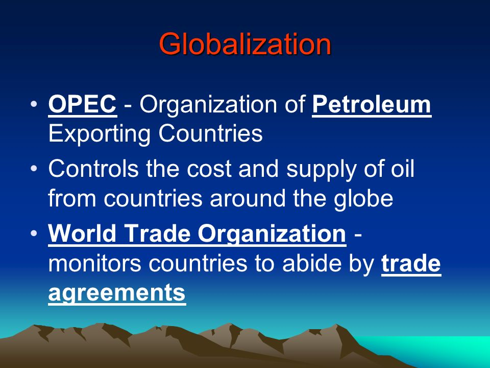 Globalization OPEC - Organization of Petroleum Exporting Countries Controls the cost and supply of oil from countries around the globe World Trade Org