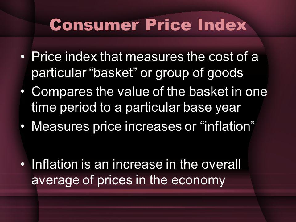 Consumer Price Index Price index that measures the cost of a particular basket or group of goods Compares the value of the basket in one time period to a particular base year Measures price increases or inflation Inflation is an increase in the overall average of prices in the economy