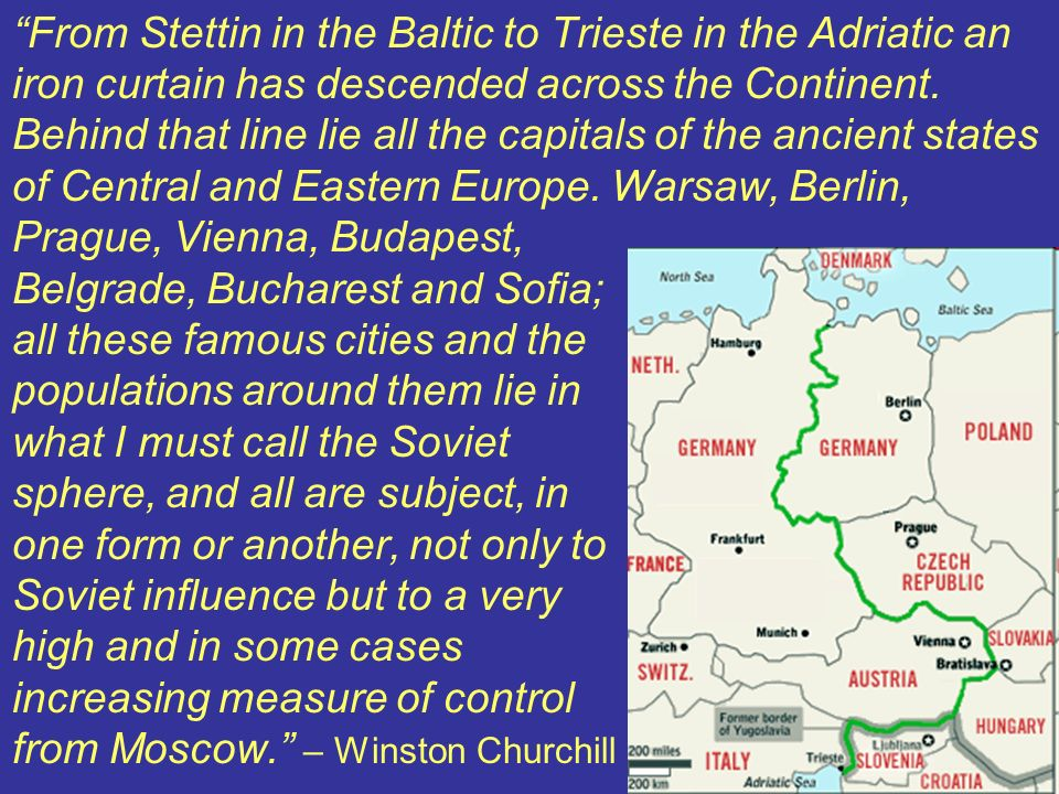 From Stettin in the Baltic to Trieste in the Adriatic an iron curtain has descended across the Continent. Behind that line lie all the capitals of the