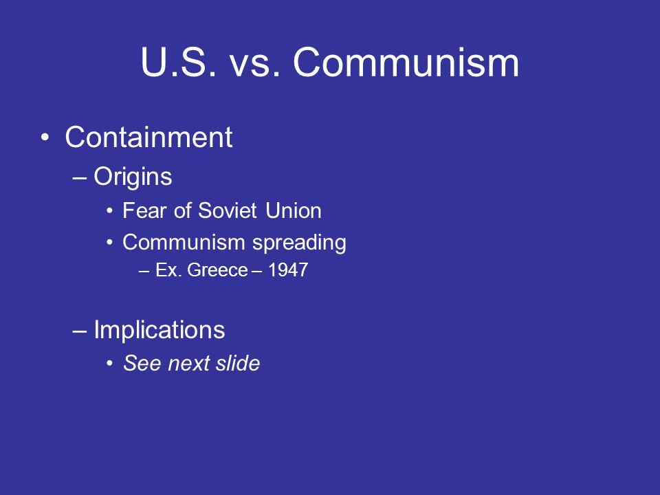 U.S. vs. Communism Containment –Origins Fear of Soviet Union Communism spreading –Ex. Greece – 1947 –Implications See next slide