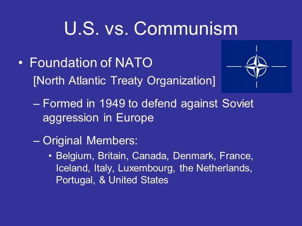 U.S. vs. Communism Foundation of NATO [North Atlantic Treaty Organization] –Formed in 1949 to defend against Soviet aggression in Europe –Original Mem