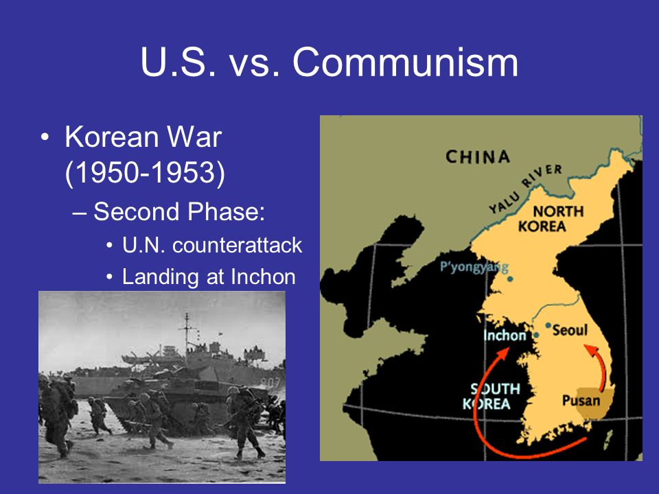 U.S. vs. Communism Korean War (1950-1953) –Second Phase: U.N. counterattack Landing at Inchon