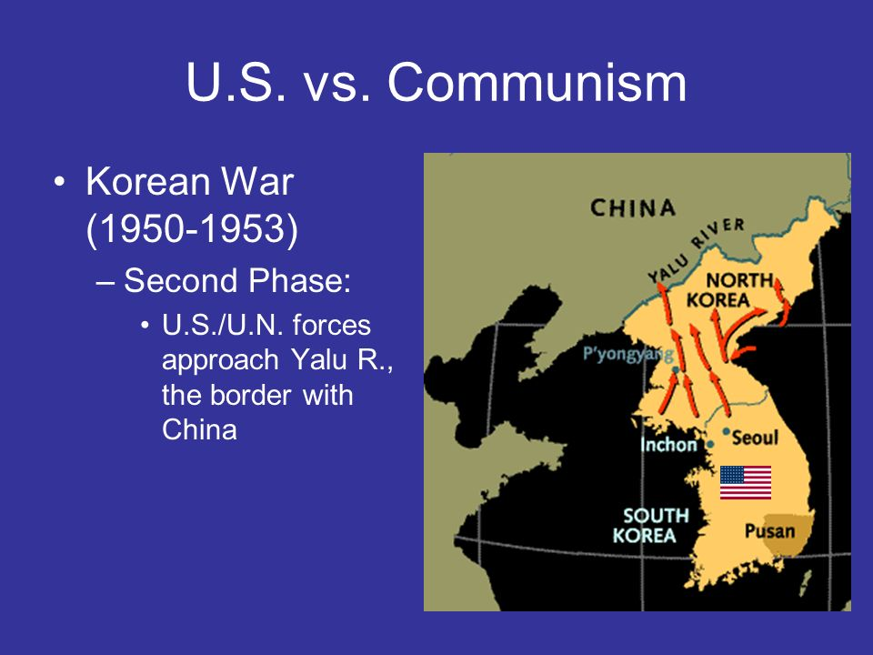 U.S. vs. Communism Korean War (1950-1953) –Second Phase: U.S./U.N. forces approach Yalu R., the border with China
