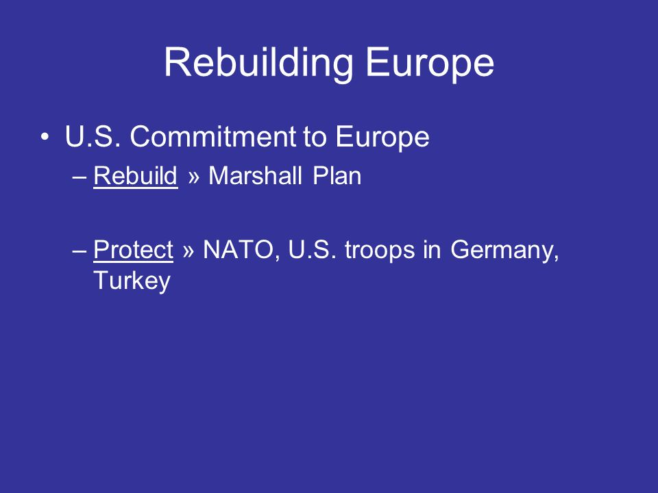 Rebuilding Europe Marshall Plan [European Recovery Program] –Proposed by George Marshall in a speech on June 5, 1947 Goal: Rebuild Europe –More than $12,000,000,000 ($12 billion) invested in Western Europe from 1948-1951 DID YOU KNOW: A 2002 survey of political scientists and historians by Paul Light of the Brookings Institute named the Marshall Plan as the most significant American achievement from World War II to the year 2000.
