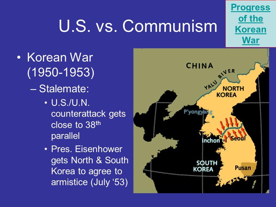 U.S. vs. Communism Korean War (1950-1953) –Stalemate: U.S./U.N. counterattack gets close to 38 th parallel Pres. Eisenhower gets North & South Korea t