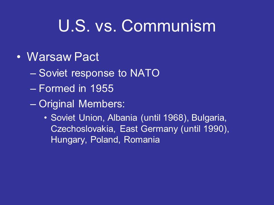 U.S. vs. Communism Warsaw Pact –Soviet response to NATO –Formed in 1955 –Original Members: Soviet Union, Albania (until 1968), Bulgaria, Czechoslovaki